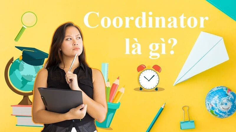 Coordinator là gì? Kỹ năng cần thiết để thành Coordinator chuyên nghiệp