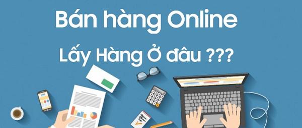 Muốn bán hàng online lấy hàng ở đâu giá tốt