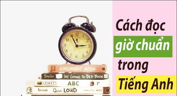 Tổng hợp đầy đủ nhất về cách đọc giờ trong tiếng Anh
