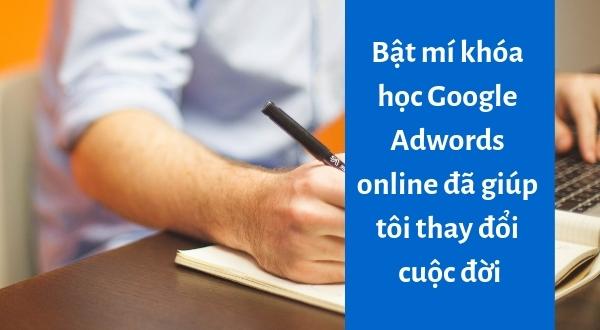 Bật mí khóa học Google Adwords online đã giúp tôi thay đổi cuộc đời