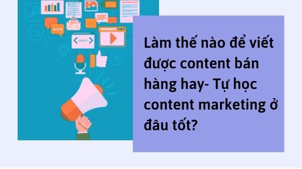 Làm thế nào để viết được content bán hàng hay- Tự học content marketing ở đâu tốt?