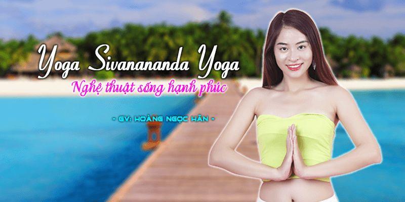 """Những ưu điểm tuyệt vời của khóa học """"Yoga Sivanananda Yoga – Nghệ thuật sống hạnh phúc"""""""