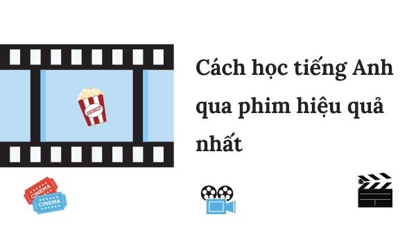 Cách học tiếng Anh qua phim hiệu quả nhất