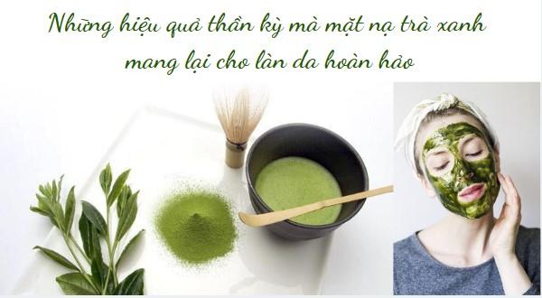 Những hiệu quả thần kỳ mà mặt nạ trà xanh mang lại cho làn da hoàn hảo